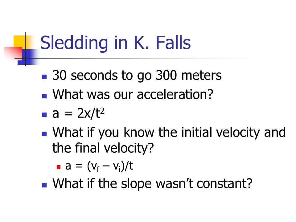 Sledding in K. Falls 30 seconds to go 300 meters What was our acceleration? a = 2x/t 2 What if you know the initial velocity and the final velocity? a