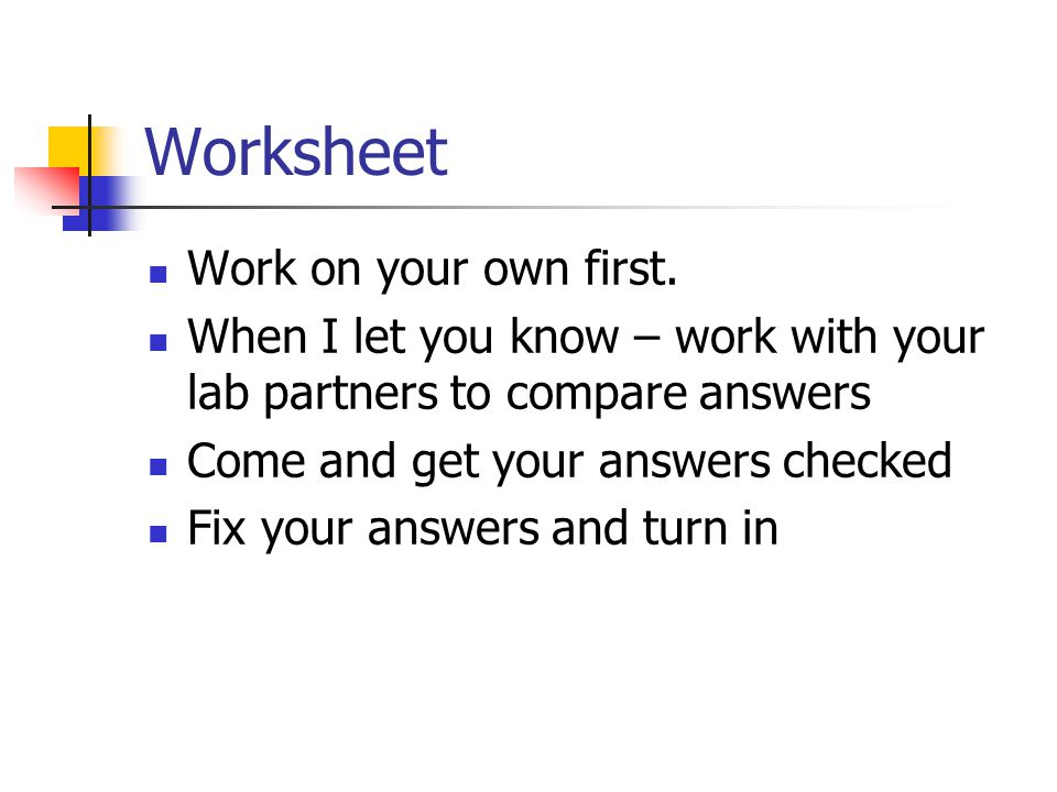 Worksheet Work on your own first. When I let you know – work with your lab partners to compare answers Come and get your answers checked Fix your answ