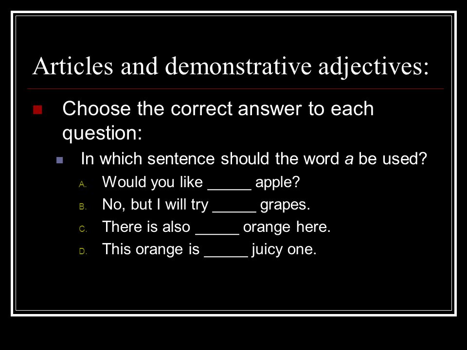 Articles and demonstrative adjectives: Choose the correct answer to each question: In which sentence should the word a be used.