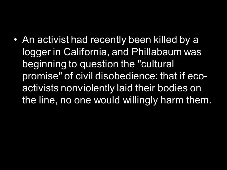 An activist had recently been killed by a logger in California, and Phillabaum was beginning to question the cultural promise of civil disobedience: that if eco- activists nonviolently laid their bodies on the line, no one would willingly harm them.