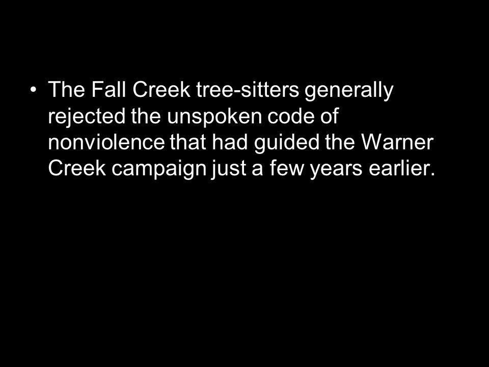 The Fall Creek tree-sitters generally rejected the unspoken code of nonviolence that had guided the Warner Creek campaign just a few years earlier.