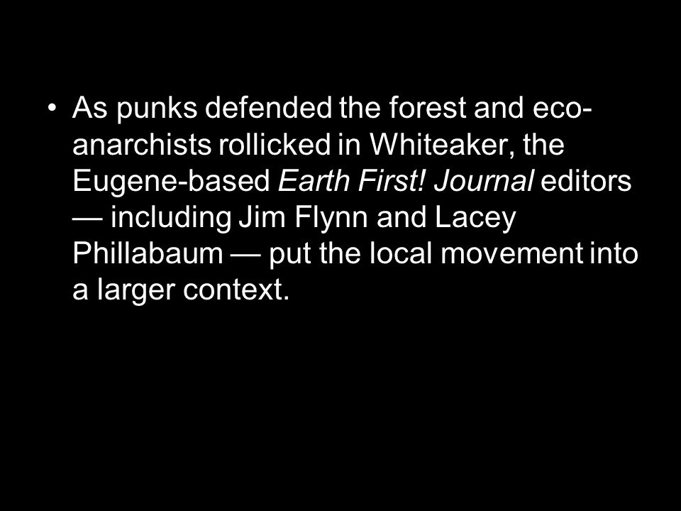 As punks defended the forest and eco- anarchists rollicked in Whiteaker, the Eugene-based Earth First.