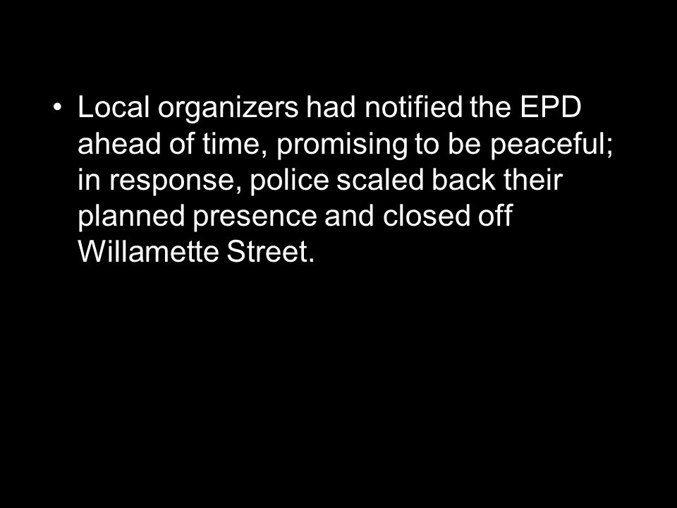Local organizers had notified the EPD ahead of time, promising to be peaceful; in response, police scaled back their planned presence and closed off Willamette Street.