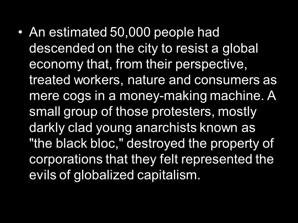 An estimated 50,000 people had descended on the city to resist a global economy that, from their perspective, treated workers, nature and consumers as mere cogs in a money-making machine.