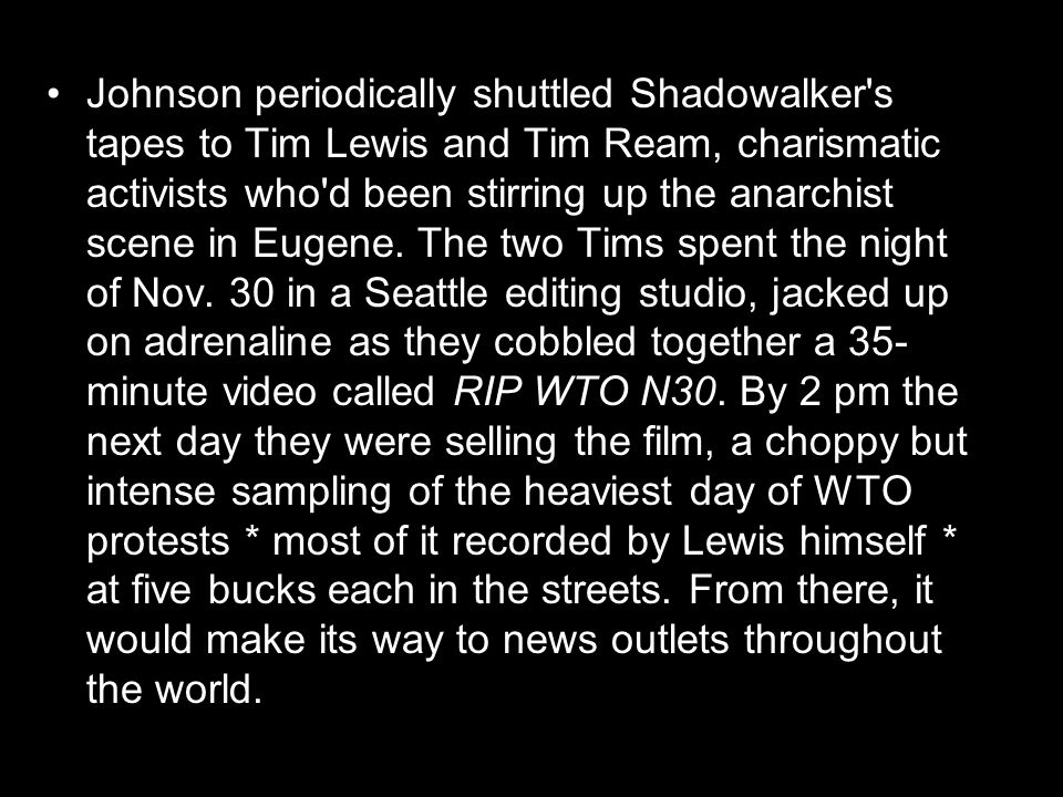 Johnson periodically shuttled Shadowalker s tapes to Tim Lewis and Tim Ream, charismatic activists who d been stirring up the anarchist scene in Eugene.
