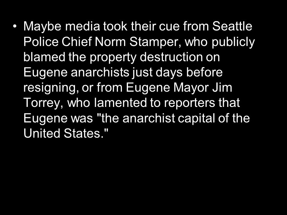 Maybe media took their cue from Seattle Police Chief Norm Stamper, who publicly blamed the property destruction on Eugene anarchists just days before resigning, or from Eugene Mayor Jim Torrey, who lamented to reporters that Eugene was the anarchist capital of the United States.
