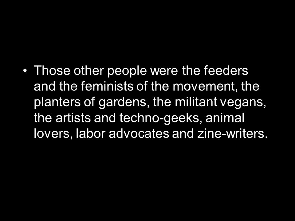 Those other people were the feeders and the feminists of the movement, the planters of gardens, the militant vegans, the artists and techno-geeks, animal lovers, labor advocates and zine-writers.