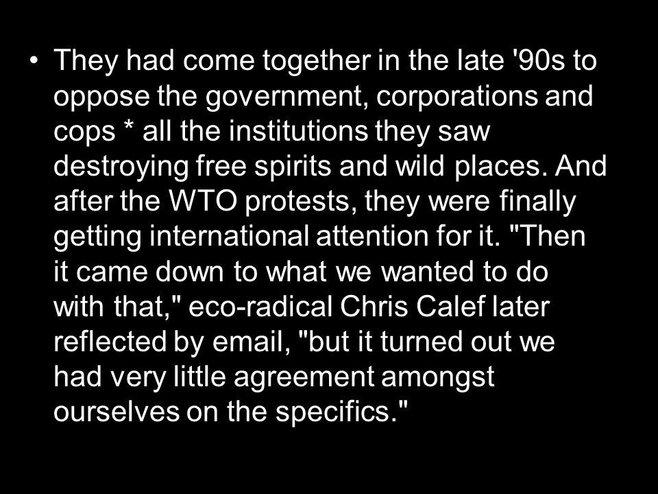 They had come together in the late 90s to oppose the government, corporations and cops * all the institutions they saw destroying free spirits and wild places.