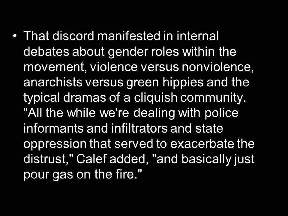That discord manifested in internal debates about gender roles within the movement, violence versus nonviolence, anarchists versus green hippies and the typical dramas of a cliquish community.
