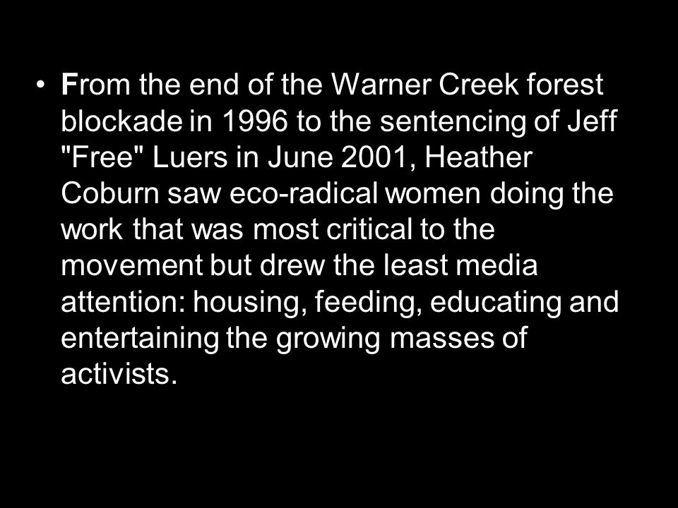 From the end of the Warner Creek forest blockade in 1996 to the sentencing of Jeff Free Luers in June 2001, Heather Coburn saw eco-radical women doing the work that was most critical to the movement but drew the least media attention: housing, feeding, educating and entertaining the growing masses of activists.