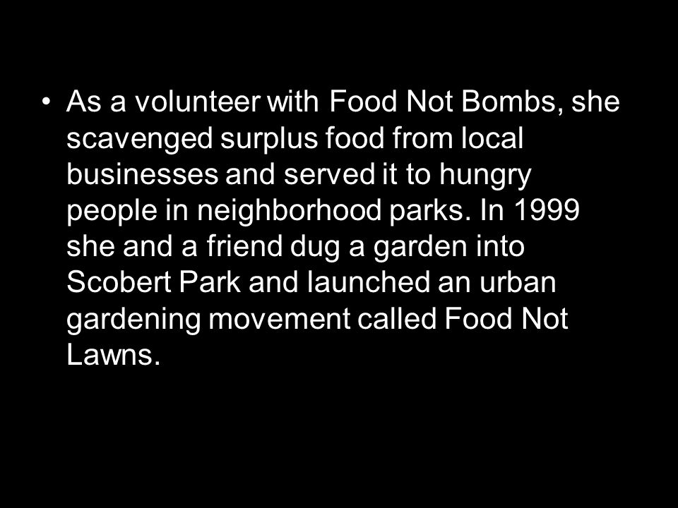 As a volunteer with Food Not Bombs, she scavenged surplus food from local businesses and served it to hungry people in neighborhood parks.