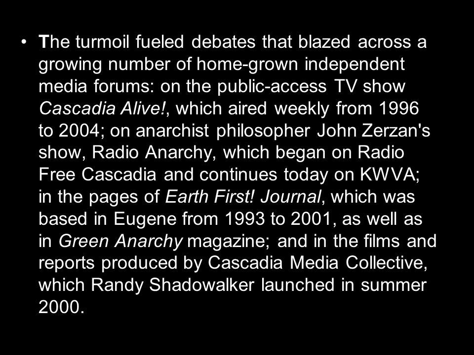 The turmoil fueled debates that blazed across a growing number of home-grown independent media forums: on the public-access TV show Cascadia Alive!, which aired weekly from 1996 to 2004; on anarchist philosopher John Zerzan s show, Radio Anarchy, which began on Radio Free Cascadia and continues today on KWVA; in the pages of Earth First.