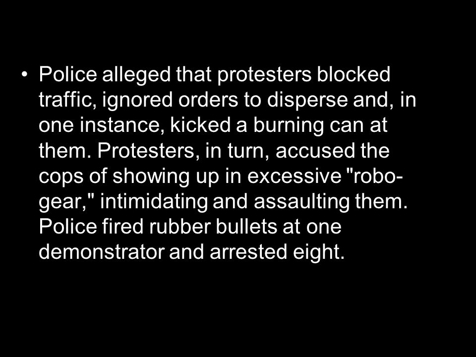 Police alleged that protesters blocked traffic, ignored orders to disperse and, in one instance, kicked a burning can at them.