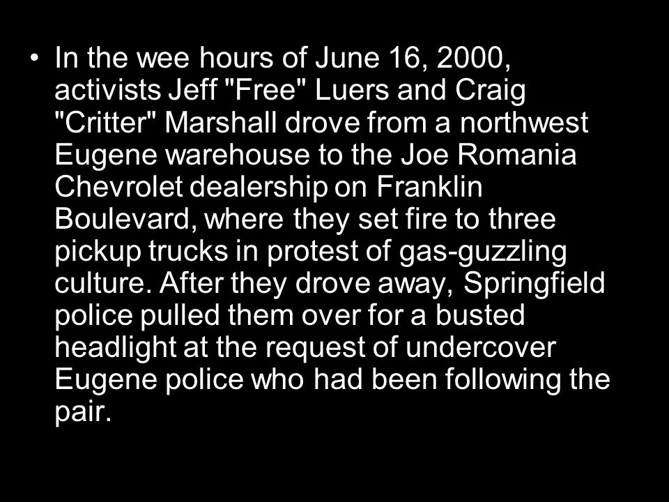 In the wee hours of June 16, 2000, activists Jeff Free Luers and Craig Critter Marshall drove from a northwest Eugene warehouse to the Joe Romania Chevrolet dealership on Franklin Boulevard, where they set fire to three pickup trucks in protest of gas-guzzling culture.