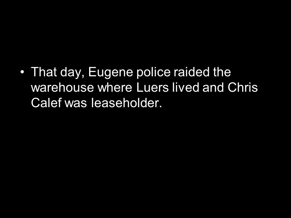That day, Eugene police raided the warehouse where Luers lived and Chris Calef was leaseholder.