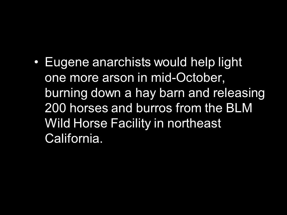 Eugene anarchists would help light one more arson in mid-October, burning down a hay barn and releasing 200 horses and burros from the BLM Wild Horse Facility in northeast California.