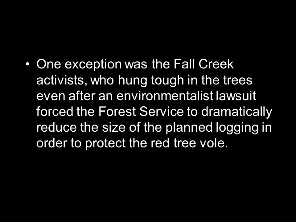 One exception was the Fall Creek activists, who hung tough in the trees even after an environmentalist lawsuit forced the Forest Service to dramatically reduce the size of the planned logging in order to protect the red tree vole.