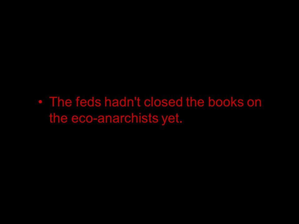 The feds hadn t closed the books on the eco-anarchists yet.