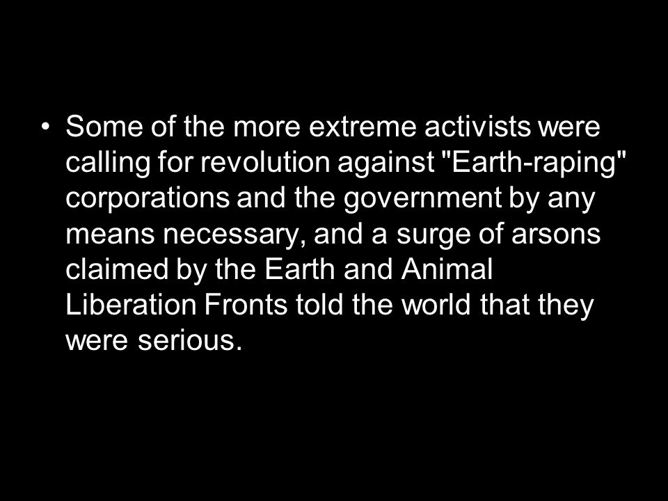 Some of the more extreme activists were calling for revolution against Earth-raping corporations and the government by any means necessary, and a surge of arsons claimed by the Earth and Animal Liberation Fronts told the world that they were serious.