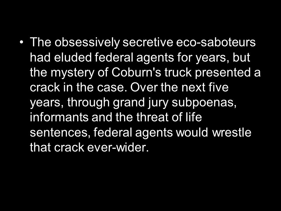 The obsessively secretive eco-saboteurs had eluded federal agents for years, but the mystery of Coburn s truck presented a crack in the case.