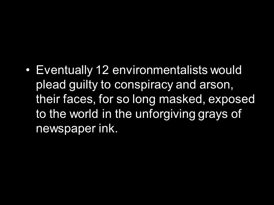 Eventually 12 environmentalists would plead guilty to conspiracy and arson, their faces, for so long masked, exposed to the world in the unforgiving grays of newspaper ink.