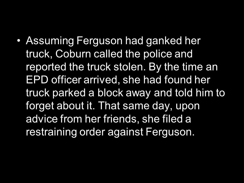 Assuming Ferguson had ganked her truck, Coburn called the police and reported the truck stolen.