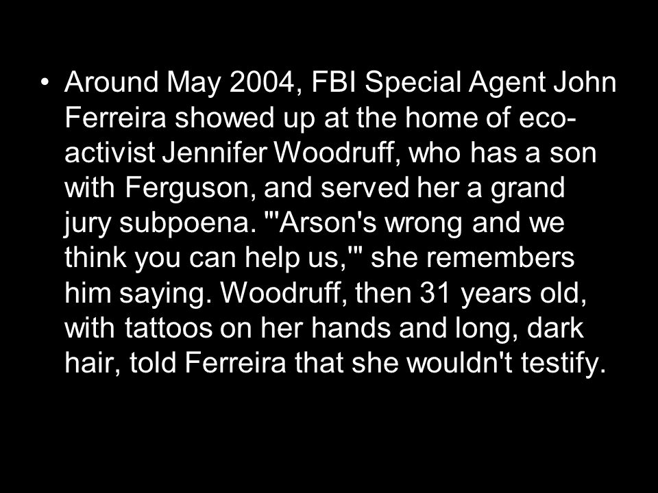 Around May 2004, FBI Special Agent John Ferreira showed up at the home of eco- activist Jennifer Woodruff, who has a son with Ferguson, and served her a grand jury subpoena.