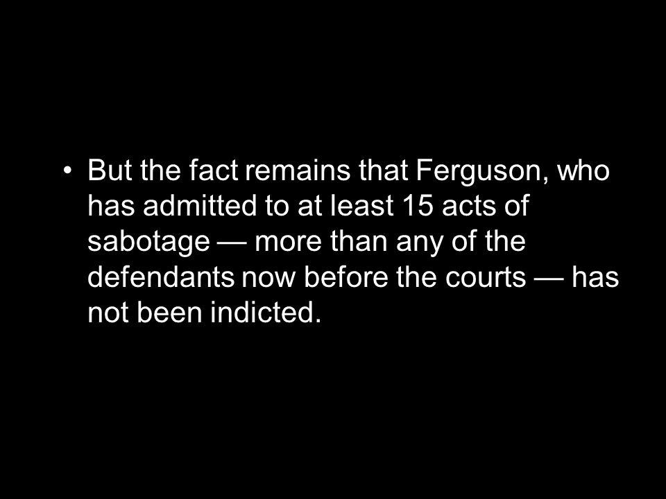 But the fact remains that Ferguson, who has admitted to at least 15 acts of sabotage — more than any of the defendants now before the courts — has not been indicted.
