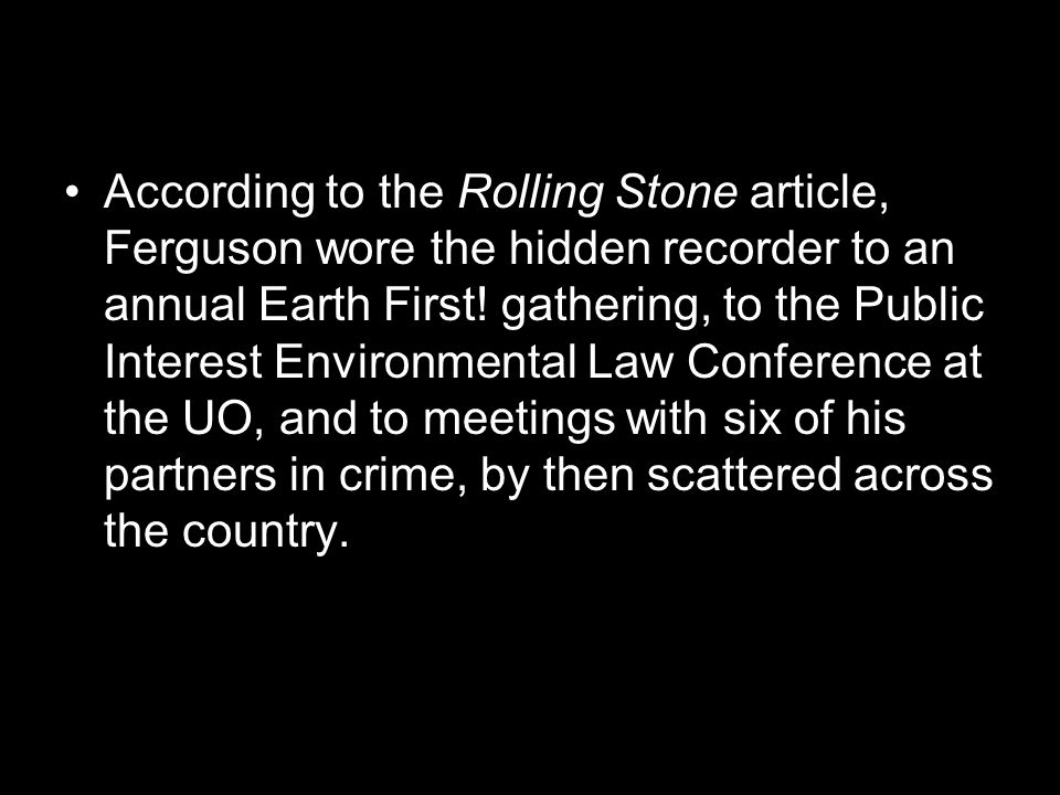According to the Rolling Stone article, Ferguson wore the hidden recorder to an annual Earth First.