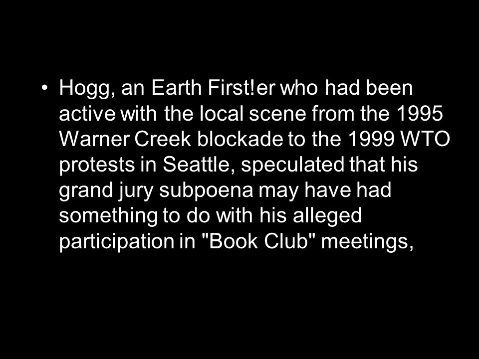 Hogg, an Earth First!er who had been active with the local scene from the 1995 Warner Creek blockade to the 1999 WTO protests in Seattle, speculated that his grand jury subpoena may have had something to do with his alleged participation in Book Club meetings,
