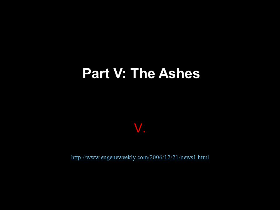 V. http://www.eugeneweekly.com/2006/12/21/news1.html Part V: The Ashes