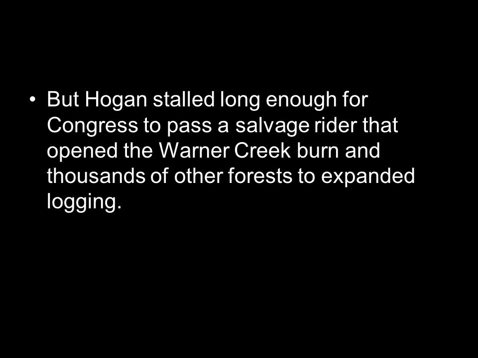 But Hogan stalled long enough for Congress to pass a salvage rider that opened the Warner Creek burn and thousands of other forests to expanded logging.