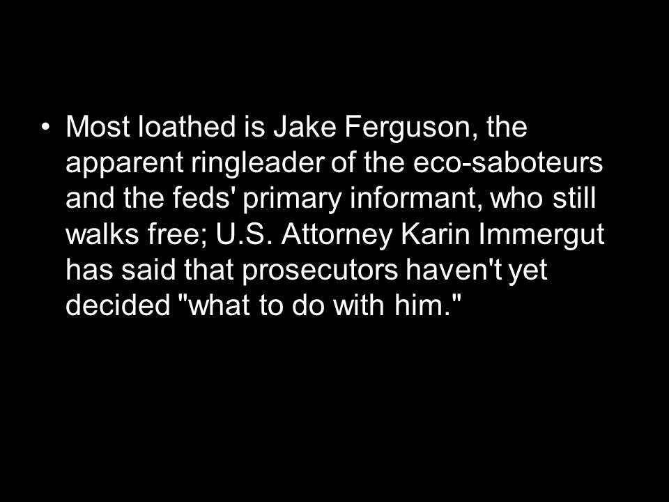 Most loathed is Jake Ferguson, the apparent ringleader of the eco-saboteurs and the feds primary informant, who still walks free; U.S.