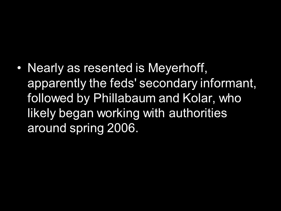 Nearly as resented is Meyerhoff, apparently the feds secondary informant, followed by Phillabaum and Kolar, who likely began working with authorities around spring 2006.