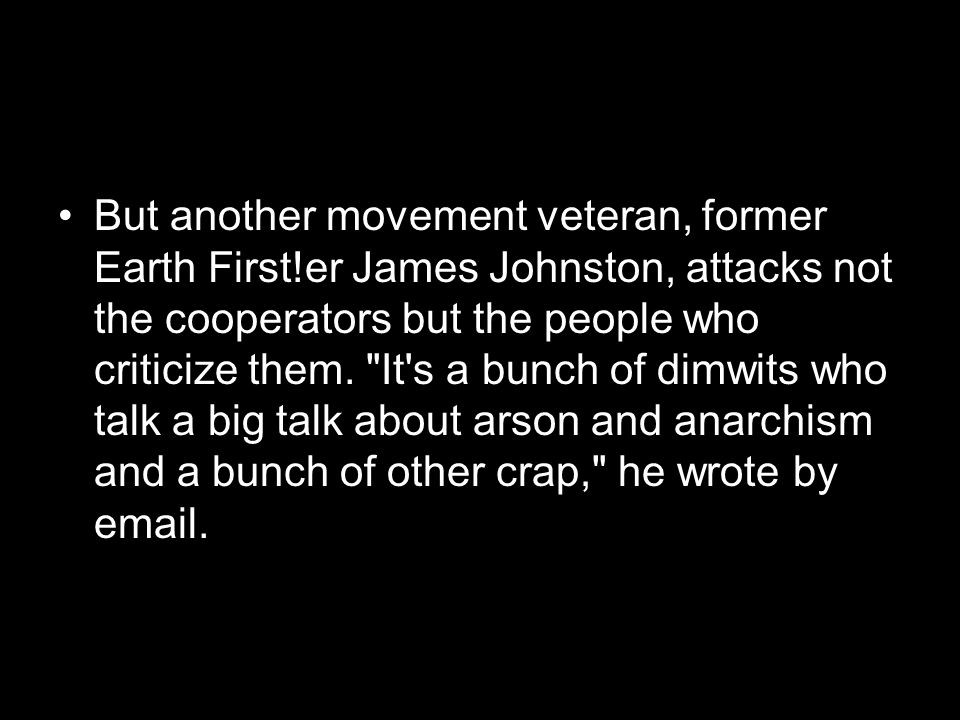 But another movement veteran, former Earth First!er James Johnston, attacks not the cooperators but the people who criticize them.