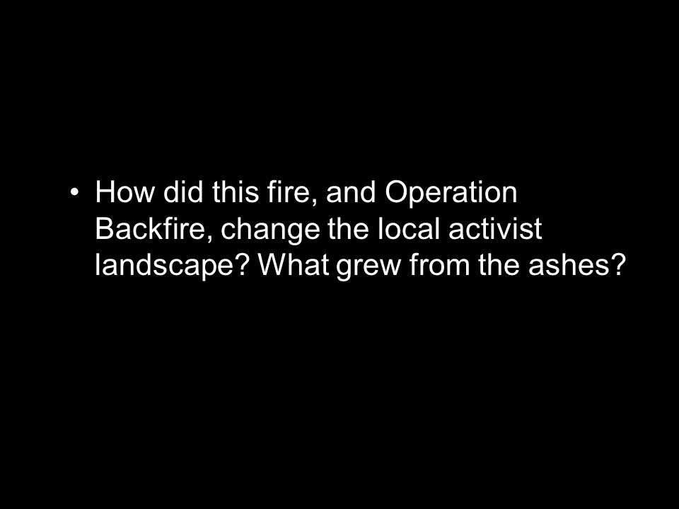 How did this fire, and Operation Backfire, change the local activist landscape.