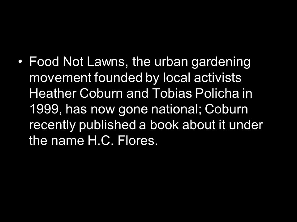 Food Not Lawns, the urban gardening movement founded by local activists Heather Coburn and Tobias Policha in 1999, has now gone national; Coburn recently published a book about it under the name H.C.
