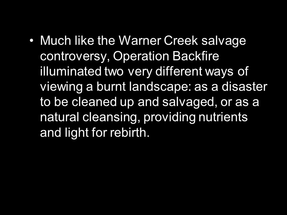 Much like the Warner Creek salvage controversy, Operation Backfire illuminated two very different ways of viewing a burnt landscape: as a disaster to be cleaned up and salvaged, or as a natural cleansing, providing nutrients and light for rebirth.