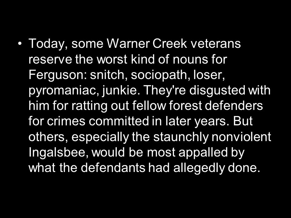 Today, some Warner Creek veterans reserve the worst kind of nouns for Ferguson: snitch, sociopath, loser, pyromaniac, junkie.