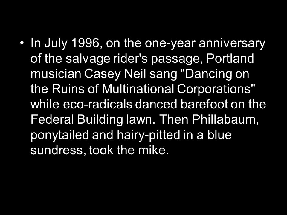 In July 1996, on the one-year anniversary of the salvage rider s passage, Portland musician Casey Neil sang Dancing on the Ruins of Multinational Corporations while eco-radicals danced barefoot on the Federal Building lawn.