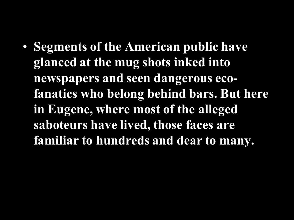 Segments of the American public have glanced at the mug shots inked into newspapers and seen dangerous eco- fanatics who belong behind bars.