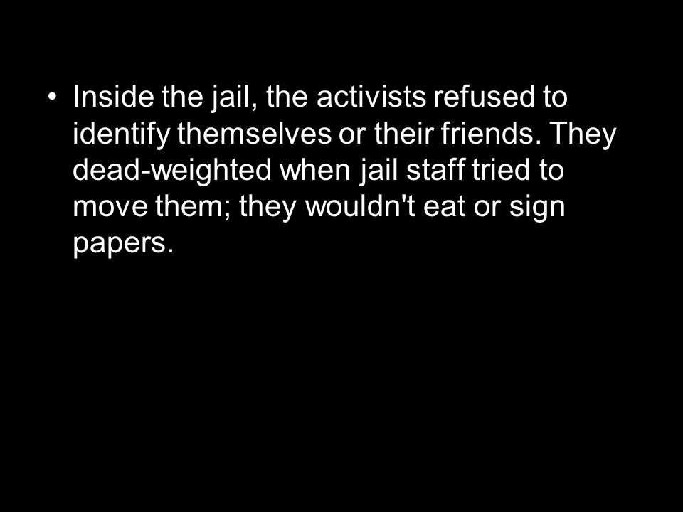 Inside the jail, the activists refused to identify themselves or their friends.