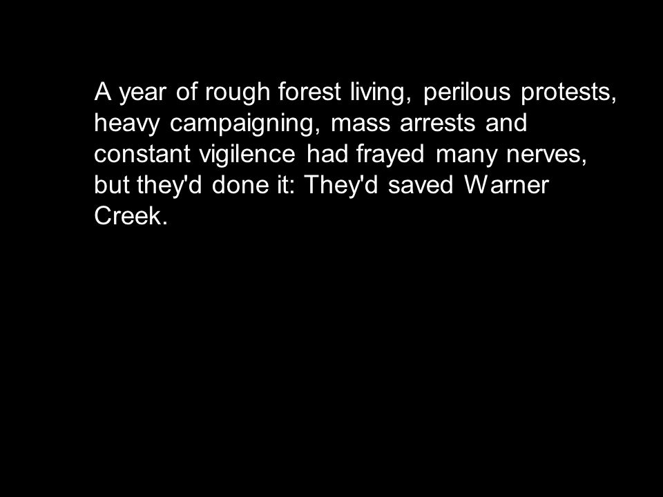 A year of rough forest living, perilous protests, heavy campaigning, mass arrests and constant vigilence had frayed many nerves, but they d done it: They d saved Warner Creek.