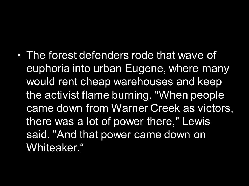 The forest defenders rode that wave of euphoria into urban Eugene, where many would rent cheap warehouses and keep the activist flame burning.