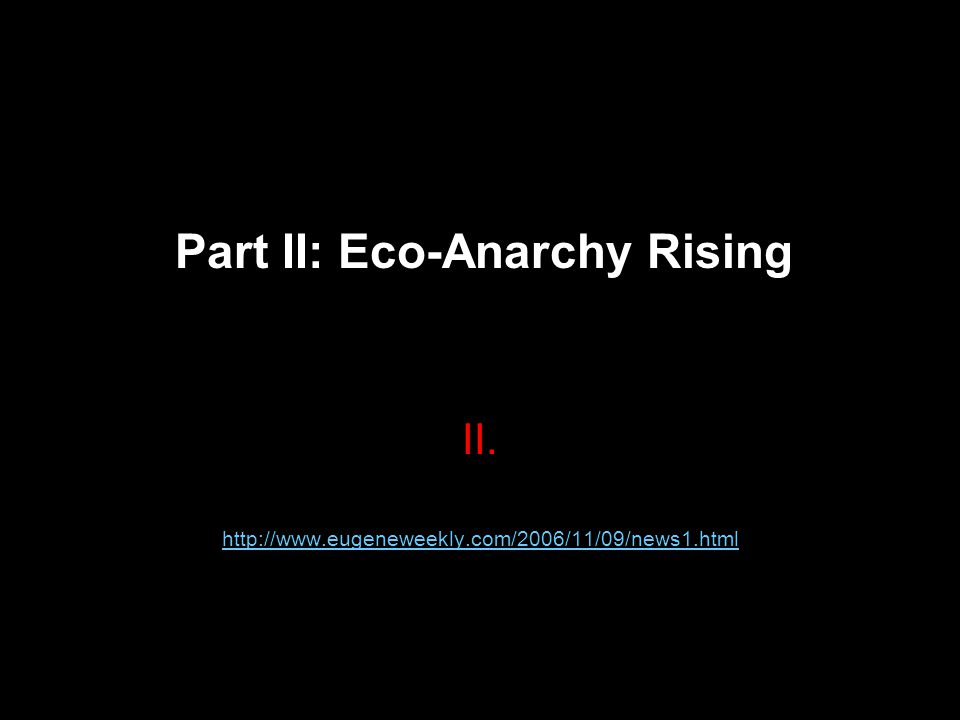 II. http://www.eugeneweekly.com/2006/11/09/news1.html Part II: Eco-Anarchy Rising