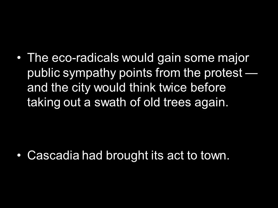 The eco-radicals would gain some major public sympathy points from the protest — and the city would think twice before taking out a swath of old trees again.