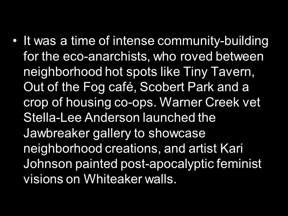 It was a time of intense community-building for the eco-anarchists, who roved between neighborhood hot spots like Tiny Tavern, Out of the Fog café, Scobert Park and a crop of housing co-ops.