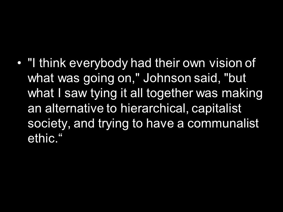I think everybody had their own vision of what was going on, Johnson said, but what I saw tying it all together was making an alternative to hierarchical, capitalist society, and trying to have a communalist ethic.
