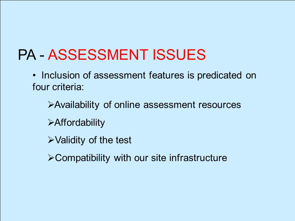 PA - ASSESSMENT ISSUES Inclusion of assessment features is predicated on four criteria:  Availability of online assessment resources  Affordability  Validity of the test  Compatibility with our site infrastructure