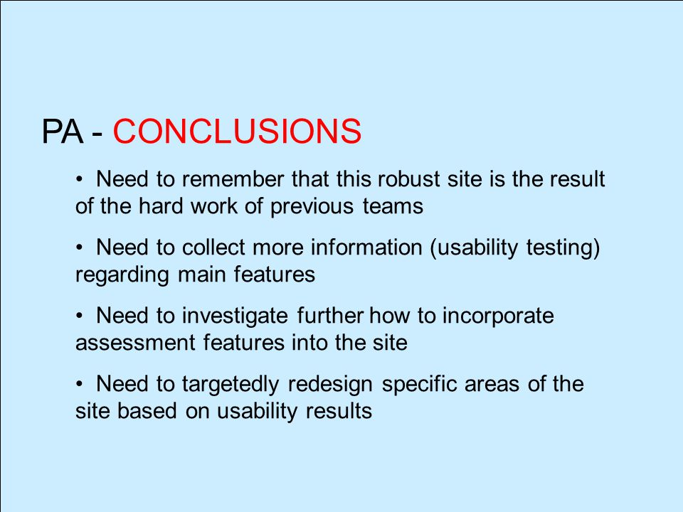PA - CONCLUSIONS Need to remember that this robust site is the result of the hard work of previous teams Need to collect more information (usability testing) regarding main features Need to investigate further how to incorporate assessment features into the site Need to targetedly redesign specific areas of the site based on usability results